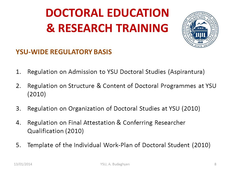 DOCTORAL EDUCATION & RESEARCH TRAINING YSU-WIDE REGULATORY BASIS 1.Regulation on Admission to YSU Doctoral Studies (Aspirantura) 2.Regulation on Structure & Content of Doctoral Programmes at YSU (2010) 3.Regulation on Organization of Doctoral Studies at YSU (2010) 4.Regulation on Final Attestation & Conferring Researcher Qualification (2010) 5.Template of the Individual Work-Plan of Doctoral Student (2010) 13/01/2014YSU, A.