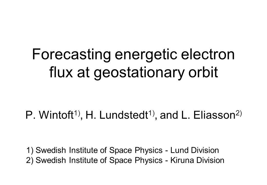 Forecasting energetic electron flux at geostationary orbit P. Wintoft 1), H. Lundstedt 1), and L. Eliasson 2) 1) Swedish Institute of Space Physics -