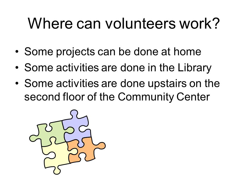 Where can volunteers work? Some projects can be done at home Some activities are done in the Library Some activities are done upstairs on the second f