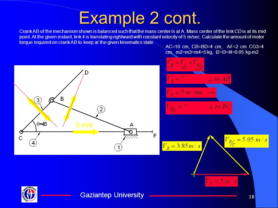 Gaziantep University 18 Example 2 cont. Crank AB of the mechanism shown is balanced such that the mass center is at A. Mass center of the link CD is a