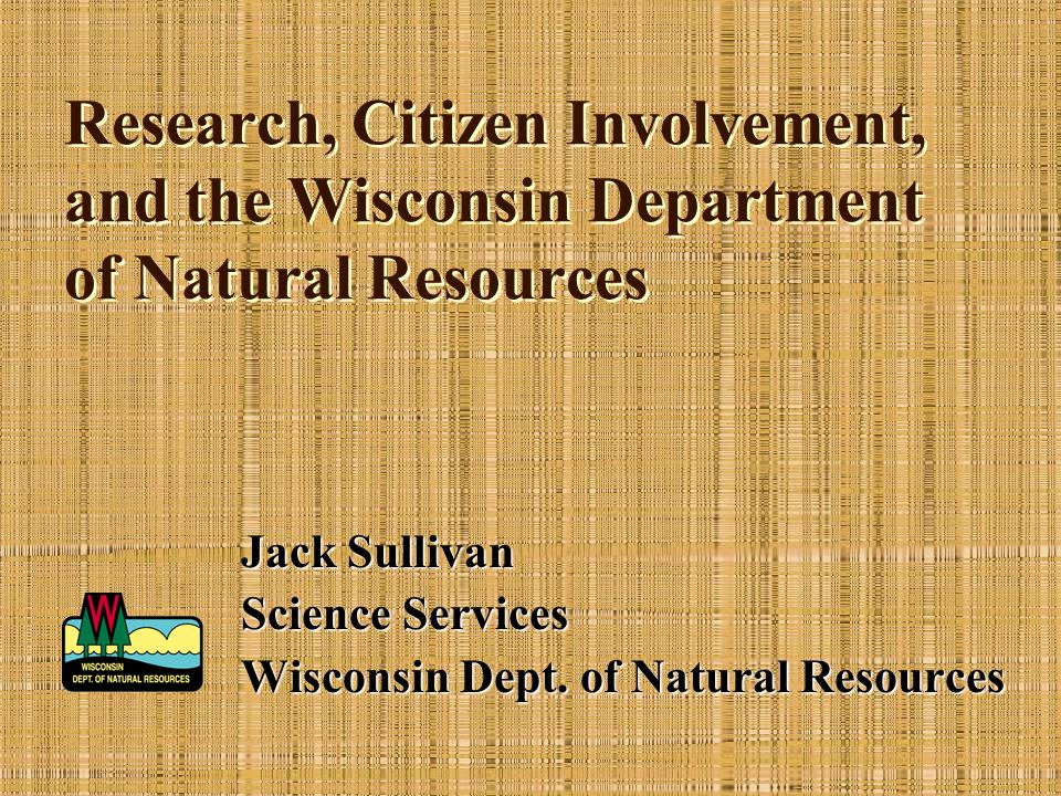 Research, Citizen Involvement, and the Wisconsin Department of Natural Resources Jack Sullivan Science Services Wisconsin Dept. of Natural Resources