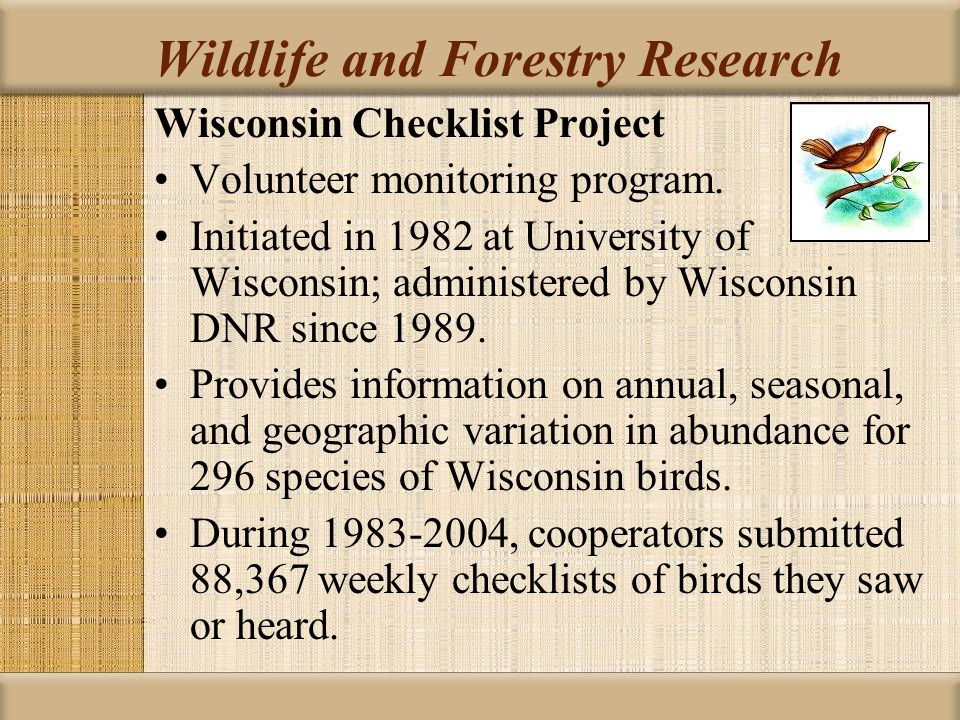 Wildlife and Forestry Research Wisconsin Checklist Project Volunteer monitoring program. Initiated in 1982 at University of Wisconsin; administered by