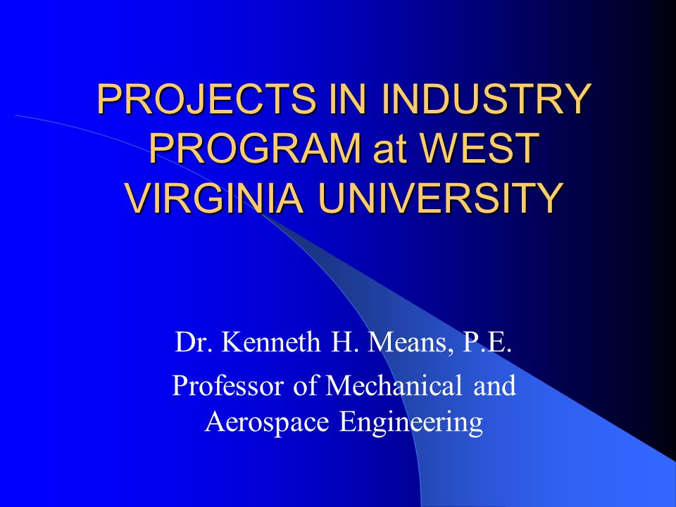 PROJECTS IN INDUSTRY PROGRAM at WEST VIRGINIA UNIVERSITY Dr.