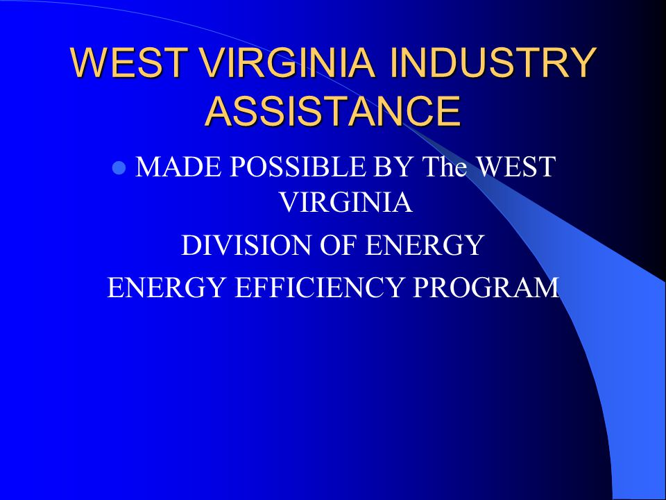 WEST VIRGINIA INDUSTRY ASSISTANCE MADE POSSIBLE BY The WEST VIRGINIA DIVISION OF ENERGY ENERGY EFFICIENCY PROGRAM
