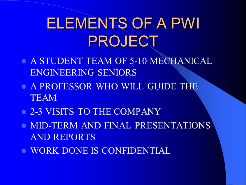 ELEMENTS OF A PWI PROJECT A STUDENT TEAM OF 5-10 MECHANICAL ENGINEERING SENIORS A PROFESSOR WHO WILL GUIDE THE TEAM 2-3 VISITS TO THE COMPANY MID-TERM AND FINAL PRESENTATIONS AND REPORTS WORK DONE IS CONFIDENTIAL