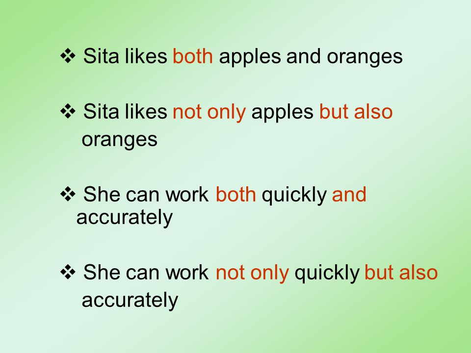  Sita likes both apples and oranges  Sita likes not only apples but also oranges  She can work both quickly and accurately  She can work not only quickly but also accurately