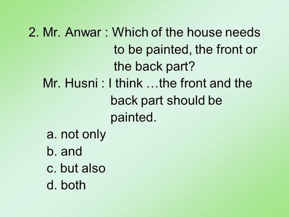 2. Mr. Anwar : Which of the house needs to be painted, the front or the back part.