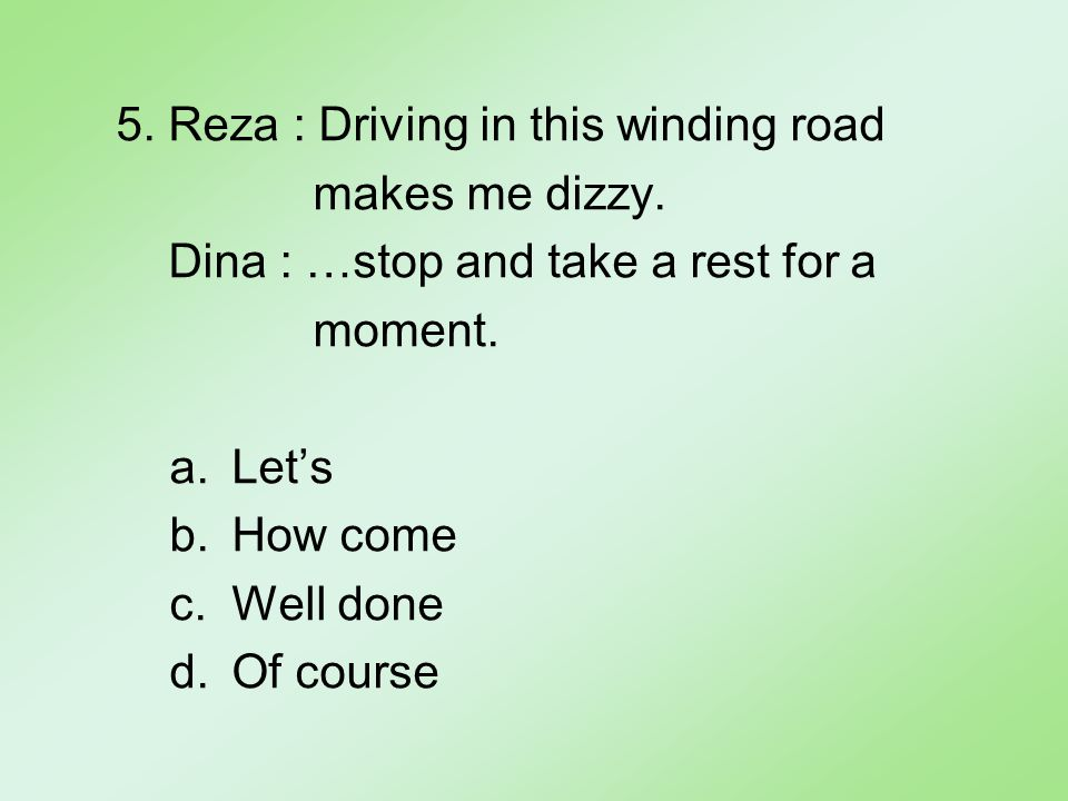 5. Reza : Driving in this winding road makes me dizzy.
