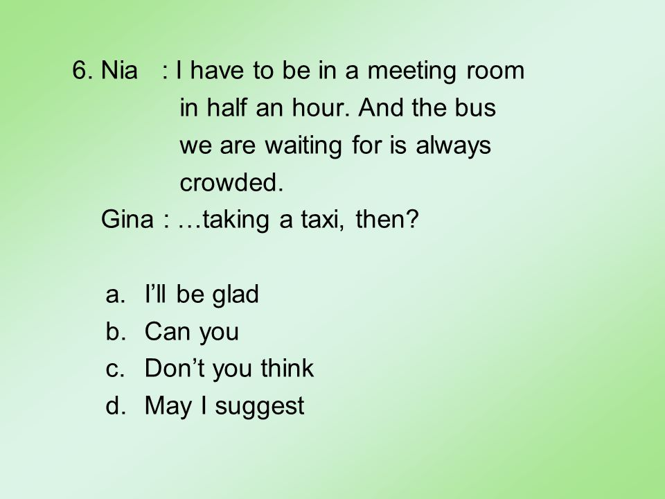 6. Nia : I have to be in a meeting room in half an hour.