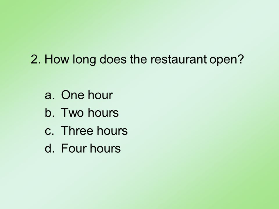 2. How long does the restaurant open a.One hour b.Two hours c.Three hours d.Four hours