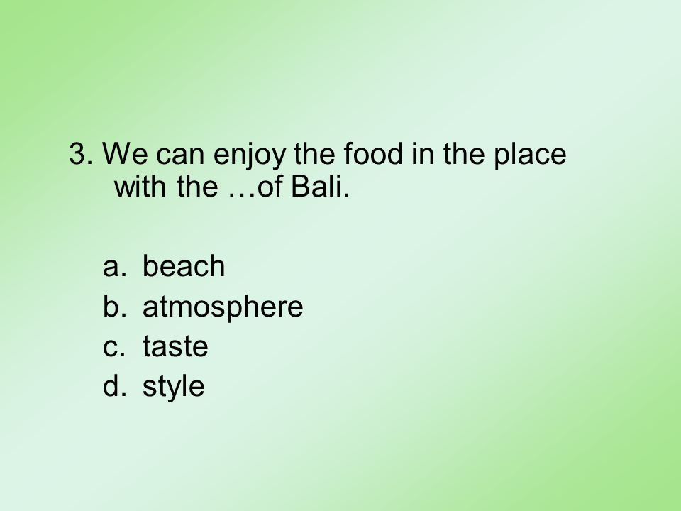 3. We can enjoy the food in the place with the …of Bali. a.beach b.atmosphere c.taste d.style
