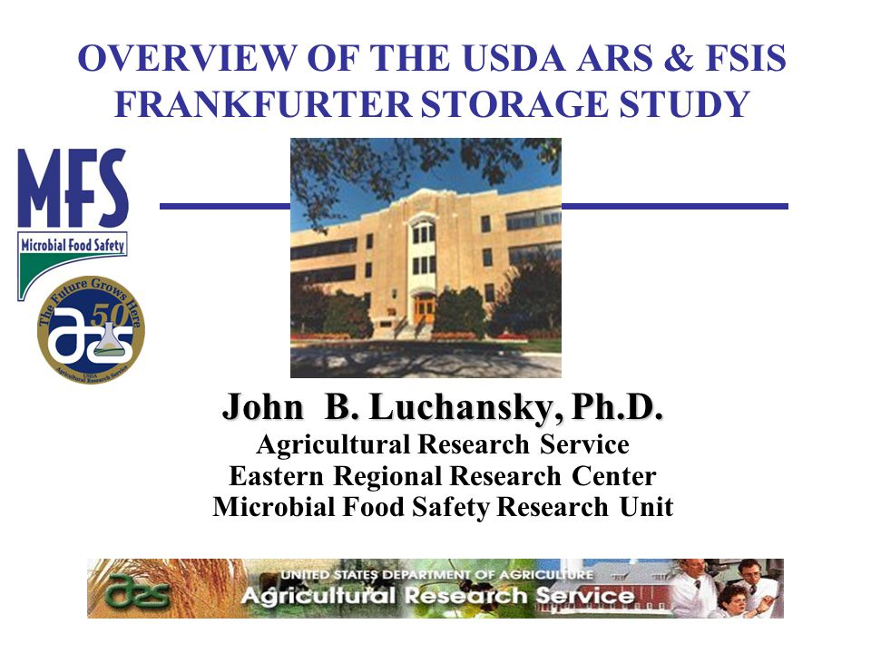 OVERVIEW OF THE USDA ARS & FSIS FRANKFURTER STORAGE STUDY John B. Luchansky, Ph.D. Agricultural Research Service Eastern Regional Research Center Micr