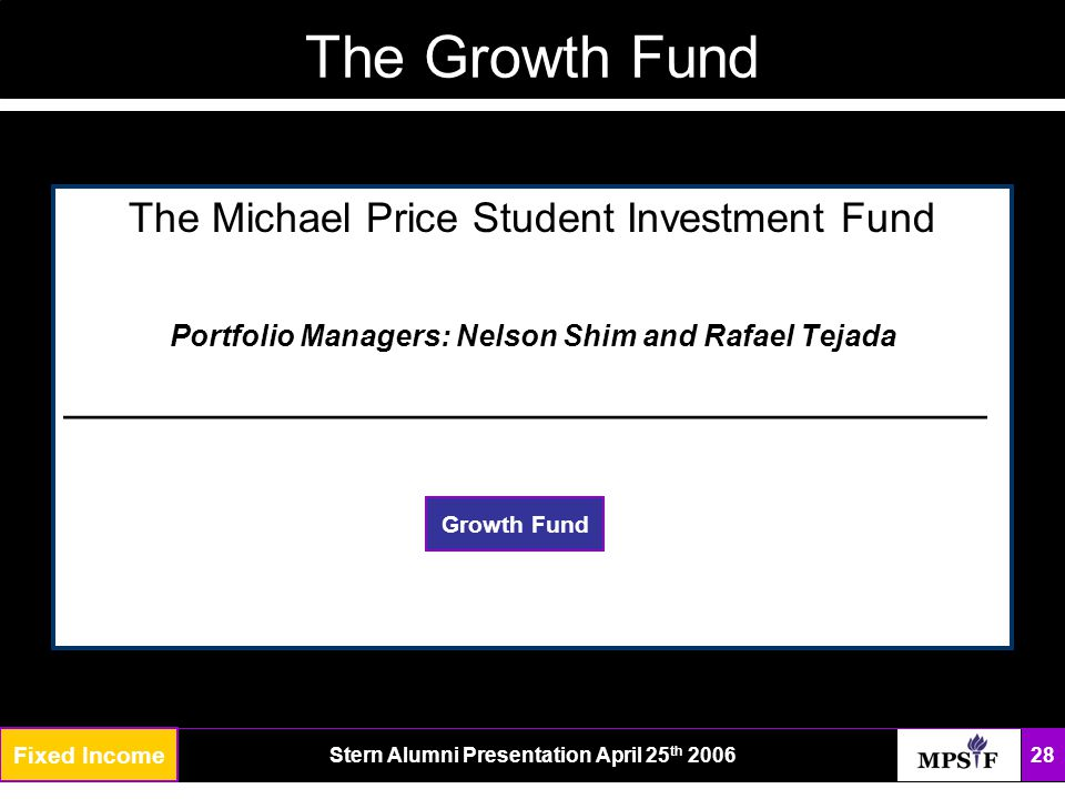 The FundStern Alumni Presentation April 25 th 2006 28 Fixed Income The Growth Fund The Michael Price Student Investment Fund Portfolio Managers: Nelson Shim and Rafael Tejada ___________________________________ Growth Fund