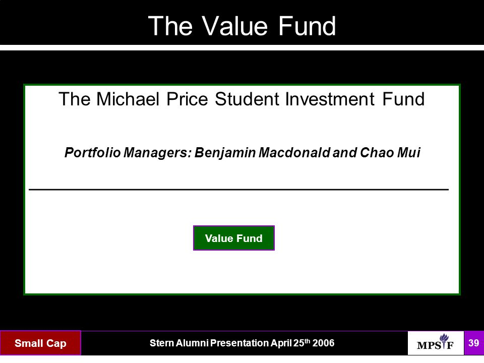 The FundStern Alumni Presentation April 25 th 2006 39 Small Cap The Value Fund The Michael Price Student Investment Fund Portfolio Managers: Benjamin Macdonald and Chao Mui ___________________________________ Value Fund