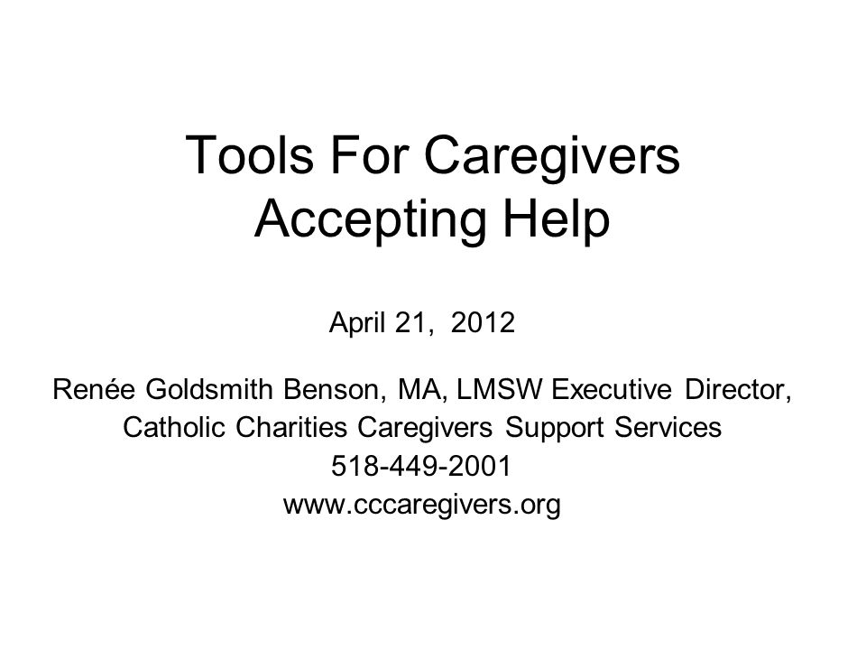 Tools For Caregivers Accepting Help April 21, 2012 Renée Goldsmith Benson, MA, LMSW Executive Director, Catholic Charities Caregivers Support Services 518-449-2001 www.cccaregivers.org