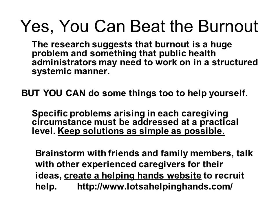 Yes, You Can Beat the Burnout The research suggests that burnout is a huge problem and something that public health administrators may need to work on in a structured systemic manner.