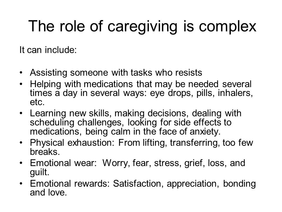 The role of caregiving is complex It can include: Assisting someone with tasks who resists Helping with medications that may be needed several times a day in several ways: eye drops, pills, inhalers, etc.