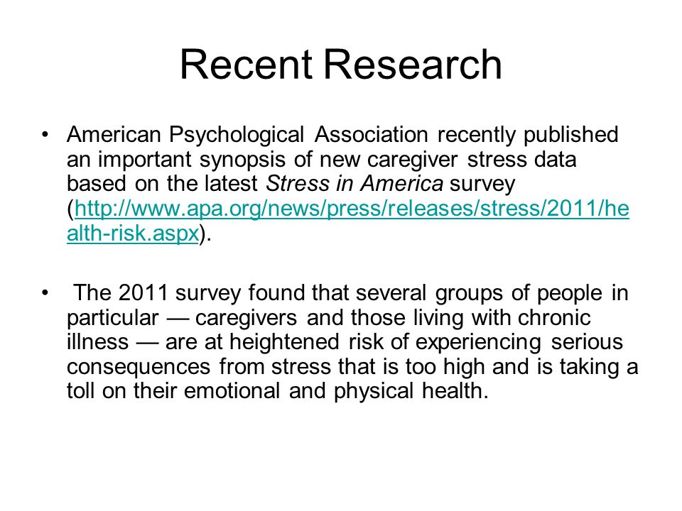 Recent Research American Psychological Association recently published an important synopsis of new caregiver stress data based on the latest Stress in America survey (http://www.apa.org/news/press/releases/stress/2011/he alth-risk.aspx).