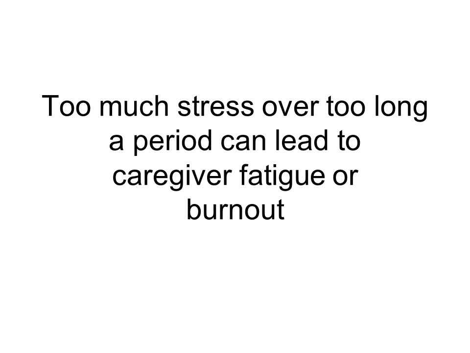 Too much stress over too long a period can lead to caregiver fatigue or burnout