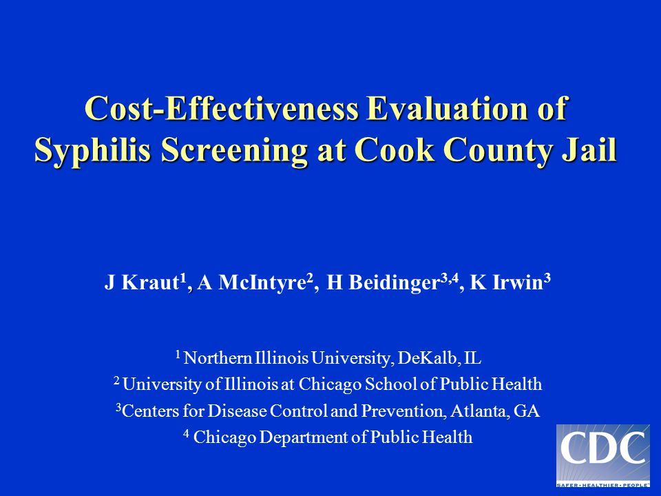 , J Kraut 1, A McIntyre 2, H Beidinger 3,4, K Irwin 3 1 Northern Illinois University, DeKalb, IL 2 University of Illinois at Chicago School of Public Health 3 Centers for Disease Control and Prevention, Atlanta, GA 4 Chicago Department of Public Health Cost-Effectiveness Evaluation of Syphilis Screening at Cook County Jail Cost-Effectiveness Evaluation of Syphilis Screening at Cook County Jail