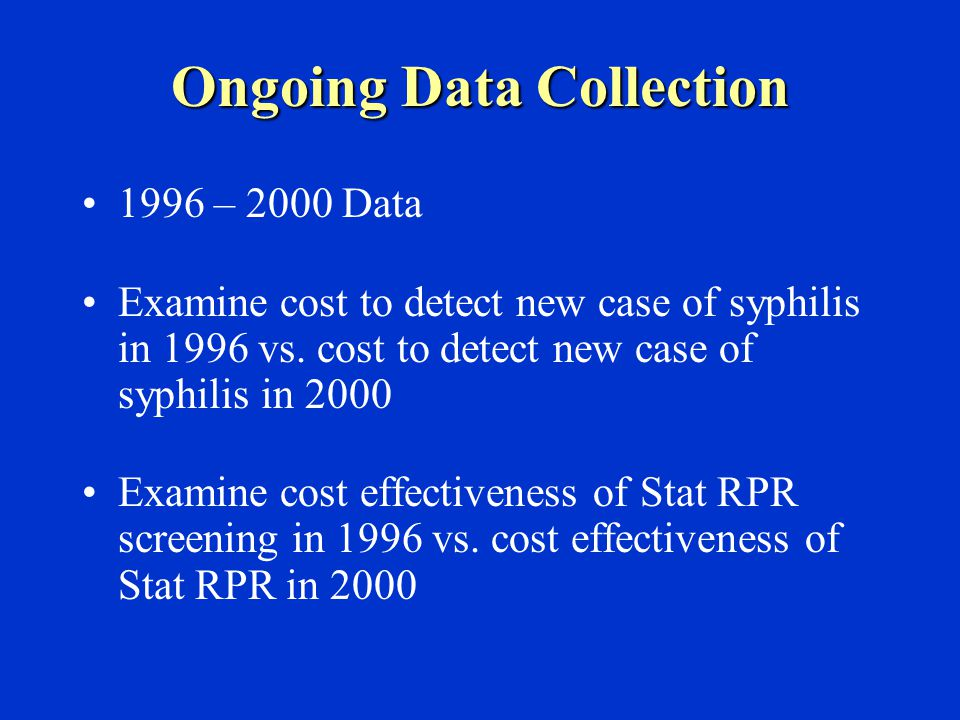 Ongoing Data Collection 1996 – 2000 Data Examine cost to detect new case of syphilis in 1996 vs.