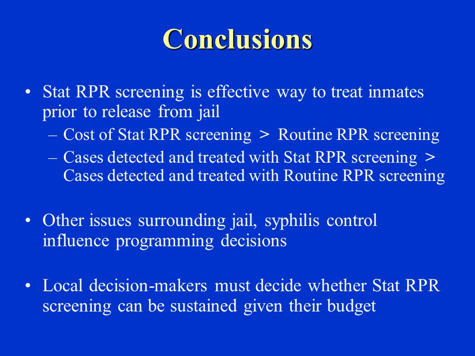 Conclusions Stat RPR screening is effective way to treat inmates prior to release from jail –Cost of Stat RPR screening > Routine RPR screening –Cases detected and treated with Stat RPR screening > Cases detected and treated with Routine RPR screening Other issues surrounding jail, syphilis control influence programming decisions Local decision-makers must decide whether Stat RPR screening can be sustained given their budget