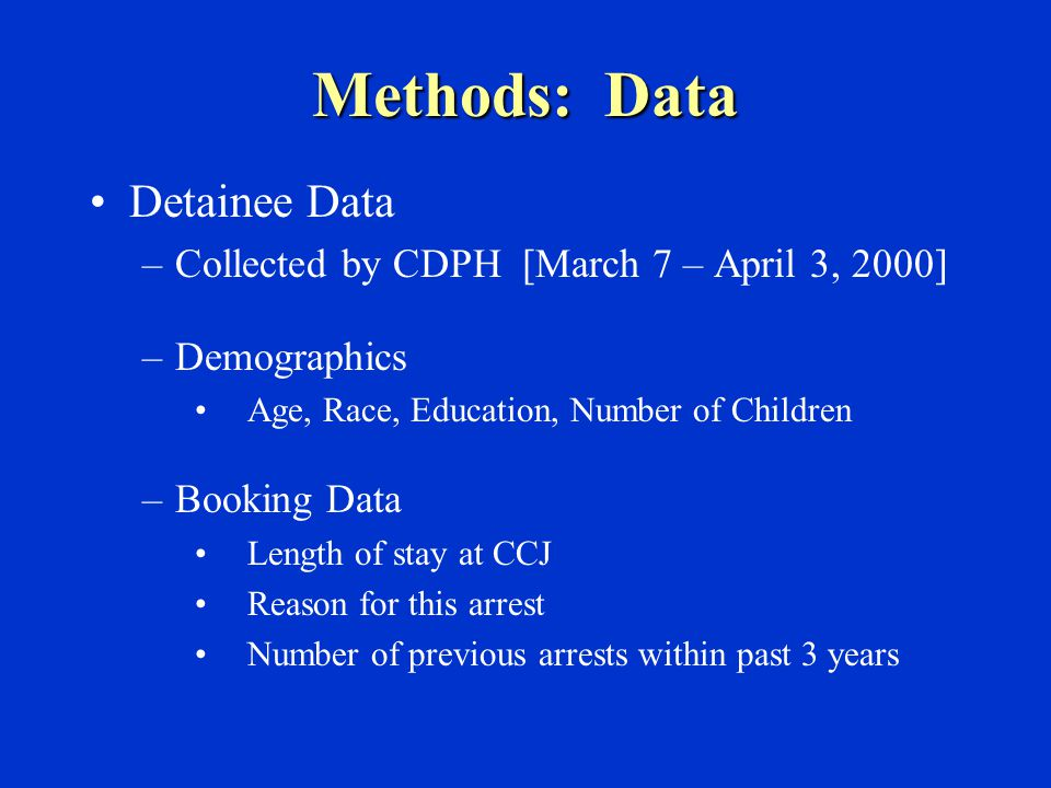 Methods: Data Detainee Data –Collected by CDPH [March 7 – April 3, 2000] –Demographics Age, Race, Education, Number of Children –Booking Data Length of stay at CCJ Reason for this arrest Number of previous arrests within past 3 years