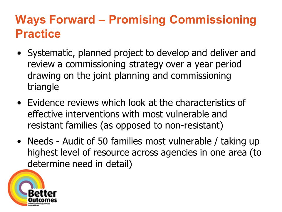 Ways Forward – Promising Commissioning Practice Systematic, planned project to develop and deliver and review a commissioning strategy over a year period drawing on the joint planning and commissioning triangle Evidence reviews which look at the characteristics of effective interventions with most vulnerable and resistant families (as opposed to non-resistant) Needs - Audit of 50 families most vulnerable / taking up highest level of resource across agencies in one area (to determine need in detail)