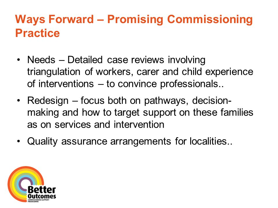 Ways Forward – Promising Commissioning Practice Needs – Detailed case reviews involving triangulation of workers, carer and child experience of interventions – to convince professionals..