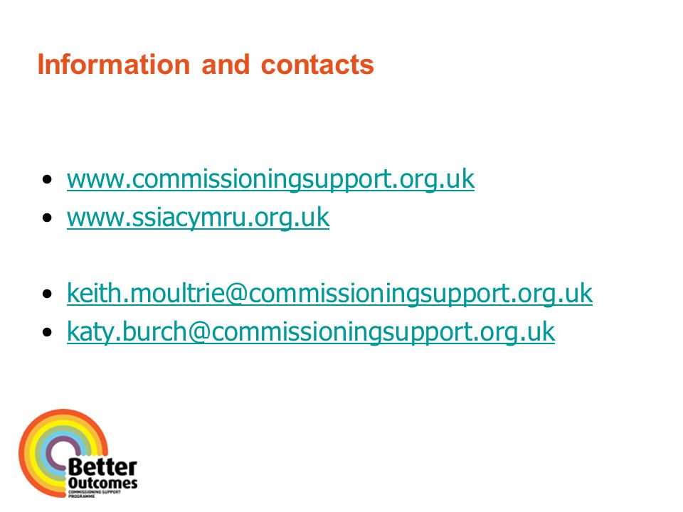 Information and contacts www.commissioningsupport.org.uk www.ssiacymru.org.uk keith.moultrie@commissioningsupport.org.uk katy.burch@commissioningsupport.org.uk