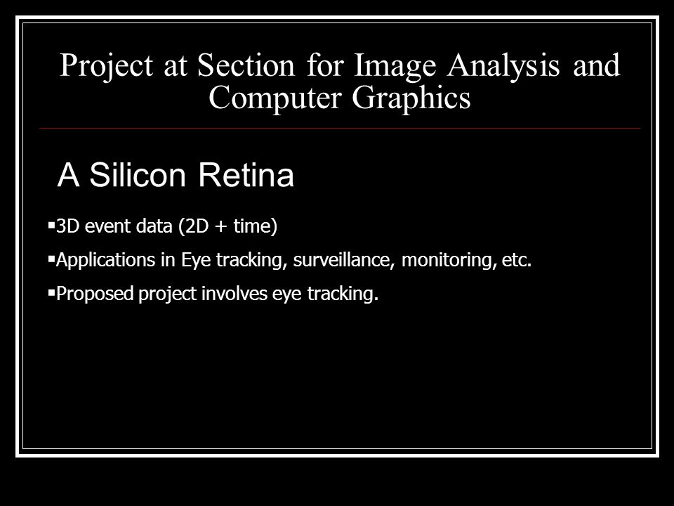 Project at Section for Image Analysis and Computer Graphics A Silicon Retina  3D event data (2D + time)  Applications in Eye tracking, surveillance, monitoring, etc.