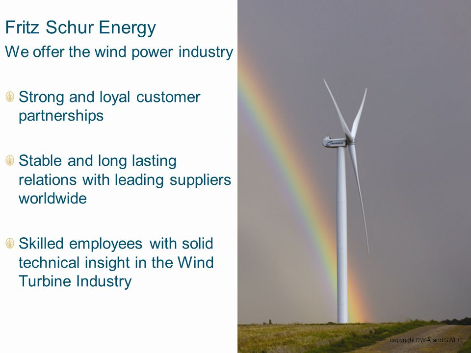 24 Fritz Schur Energy We offer the wind power industry Strong and loyal customer partnerships Stable and long lasting relations with leading suppliers worldwide Skilled employees with solid technical insight in the Wind Turbine Industry copyright DWIA and GWEC