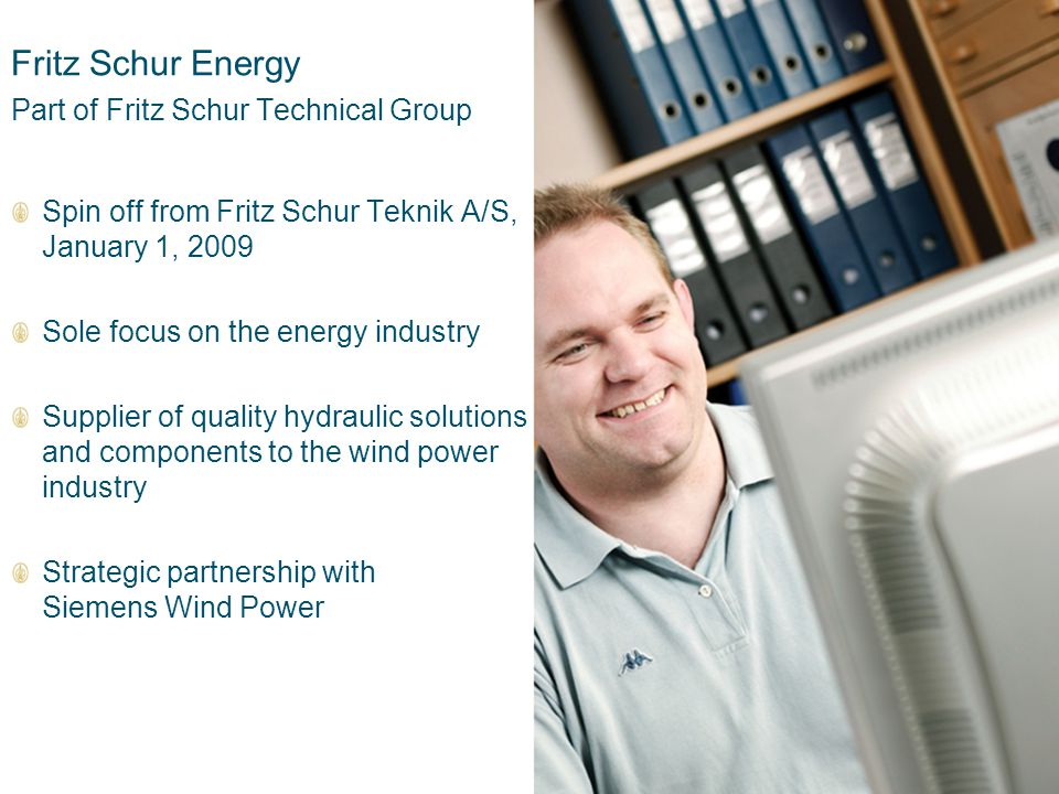 9 Fritz Schur Energy Part of Fritz Schur Technical Group Spin off from Fritz Schur Teknik A/S, January 1, 2009 Sole focus on the energy industry Supplier of quality hydraulic solutions and components to the wind power industry Strategic partnership with Siemens Wind Power