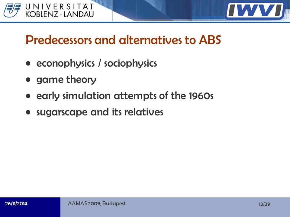 13/39 Informatik Predecessors and alternatives to ABS econophysics / sociophysics game theory early simulation attempts of the 1960s sugarscape and its relatives 26/11/2014AAMAS 2009, Budapest