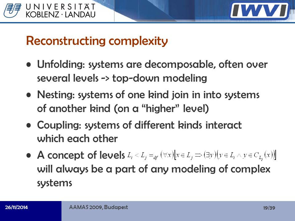 19/39 Informatik Reconstructing complexity Unfolding: systems are decomposable, often over several levels -> top-down modeling Nesting: systems of one kind join in into systems of another kind (on a higher level) Coupling: systems of different kinds interact which each other A concept of levels will always be a part of any modeling of complex systems 26/11/2014AAMAS 2009, Budapest