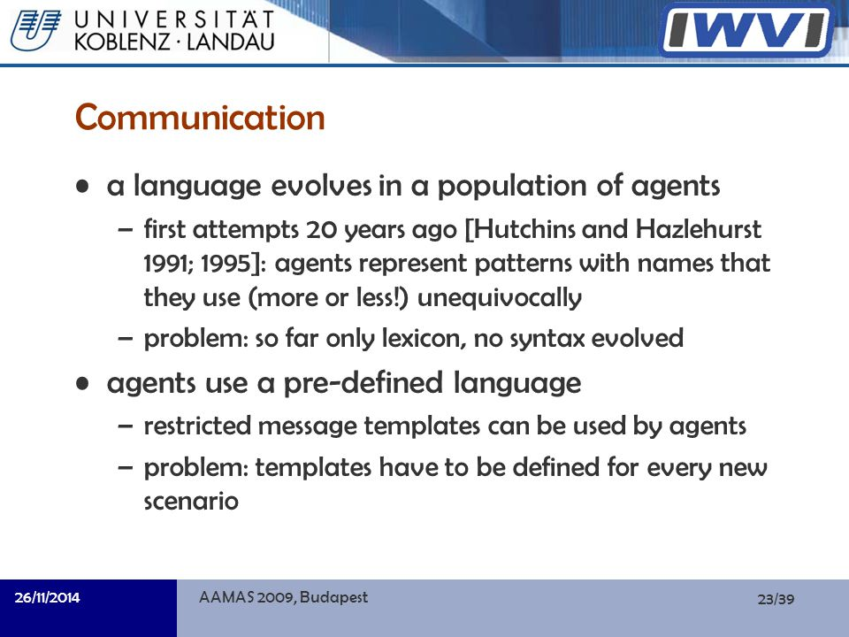 23/39 Informatik Communication a language evolves in a population of agents –first attempts 20 years ago [Hutchins and Hazlehurst 1991; 1995]: agents represent patterns with names that they use (more or less!) unequivocally –problem: so far only lexicon, no syntax evolved agents use a pre-defined language –restricted message templates can be used by agents –problem: templates have to be defined for every new scenario 26/11/2014AAMAS 2009, Budapest