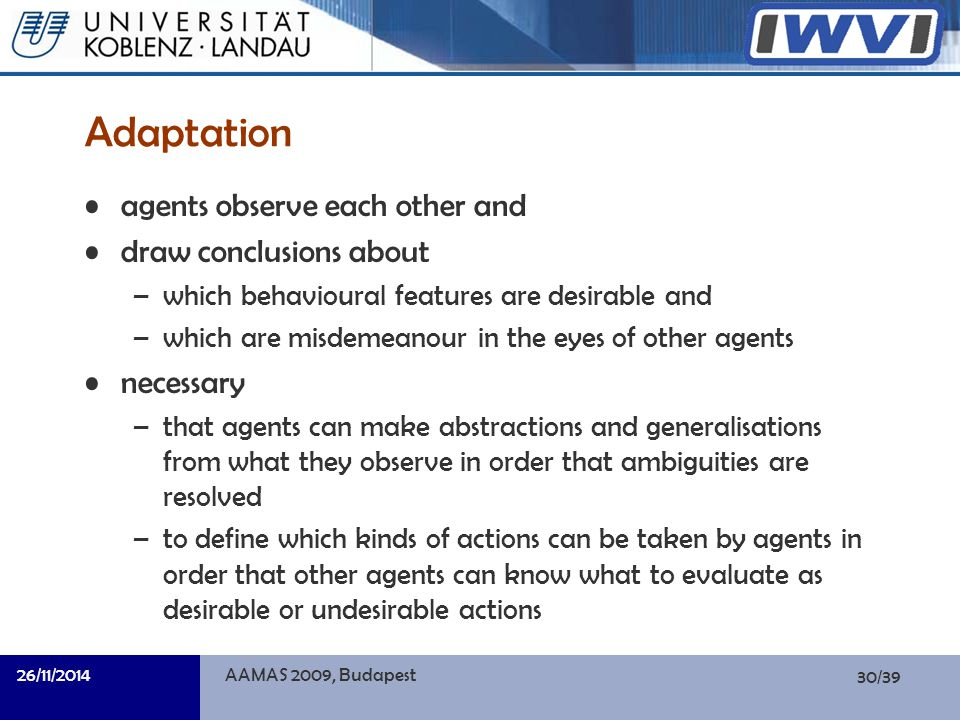 30/39 Informatik Adaptation agents observe each other and draw conclusions about –which behavioural features are desirable and –which are misdemeanour in the eyes of other agents necessary –that agents can make abstractions and generalisations from what they observe in order that ambiguities are resolved –to define which kinds of actions can be taken by agents in order that other agents can know what to evaluate as desirable or undesirable actions 26/11/2014AAMAS 2009, Budapest