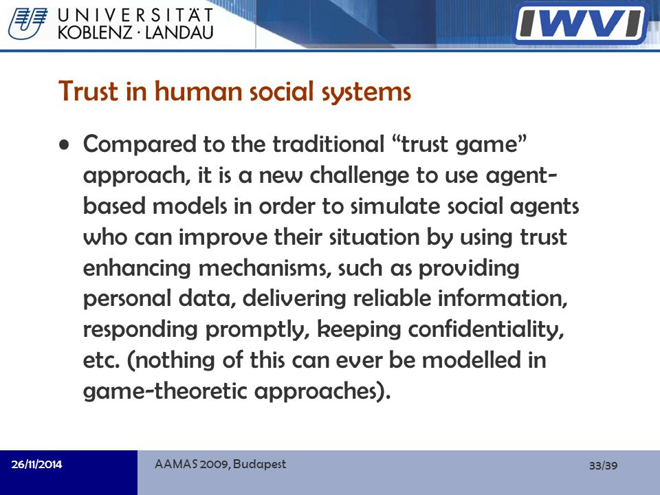 33/39 Informatik Trust in human social systems Compared to the traditional trust game approach, it is a new challenge to use agent- based models in order to simulate social agents who can improve their situation by using trust enhancing mechanisms, such as providing personal data, delivering reliable information, responding promptly, keeping confidentiality, etc.