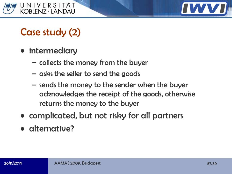 37/39 Informatik Case study (2) intermediary –collects the money from the buyer –asks the seller to send the goods –sends the money to the sender when the buyer acknowledges the receipt of the goods, otherwise returns the money to the buyer complicated, but not risky for all partners alternative.