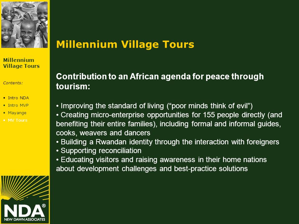 Millennium Village Tours Contribution to an African agenda for peace through tourism: Improving the standard of living ( poor minds think of evil ) Creating micro-enterprise opportunities for 155 people directly (and benefiting their entire families), including formal and informal guides, cooks, weavers and dancers Building a Rwandan identity through the interaction with foreigners Supporting reconciliation Educating visitors and raising awareness in their home nations about development challenges and best-practice solutions Millennium Village Tours Contents: Intro NDA Intro MVP Mayange MV Tours