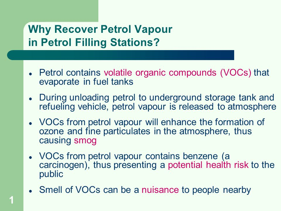 1 Why Recover Petrol Vapour in Petrol Filling Stations? Petrol contains volatile organic compounds (VOCs) that evaporate in fuel tanks During unloadin