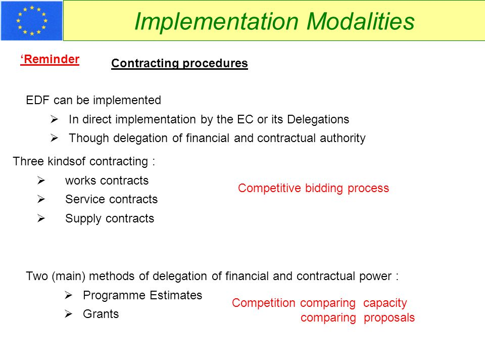 Implementation Modalities Contracting procedures Grants  Delegation of Power (at 2 nd level)  From programme estimate manager to beneficiary of grant contract  Empowers for financial and contractual issues  Follow up of procedures and financial reporting remains obligation  Administrator is fully responsible In grants there are also 3 kinds of contracting :  works contracts  Service contracts  Supply contracts