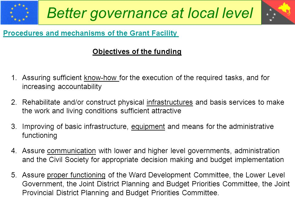 Better governance at local level The District and Local Level Government Grant Facility Procedures and mechanisms of the Grant Facility 1.What are we speaking about 2.Objectives of the funding 3.Main specificities 4.The principles of the District and Local-level Government Grant Funding 5.The different stakeholders and their roles in the different sequences 6.Submissions of proposals 7.Evaluation of Proposals and grant awarding processes 8.Implementation of Grants and Reporting