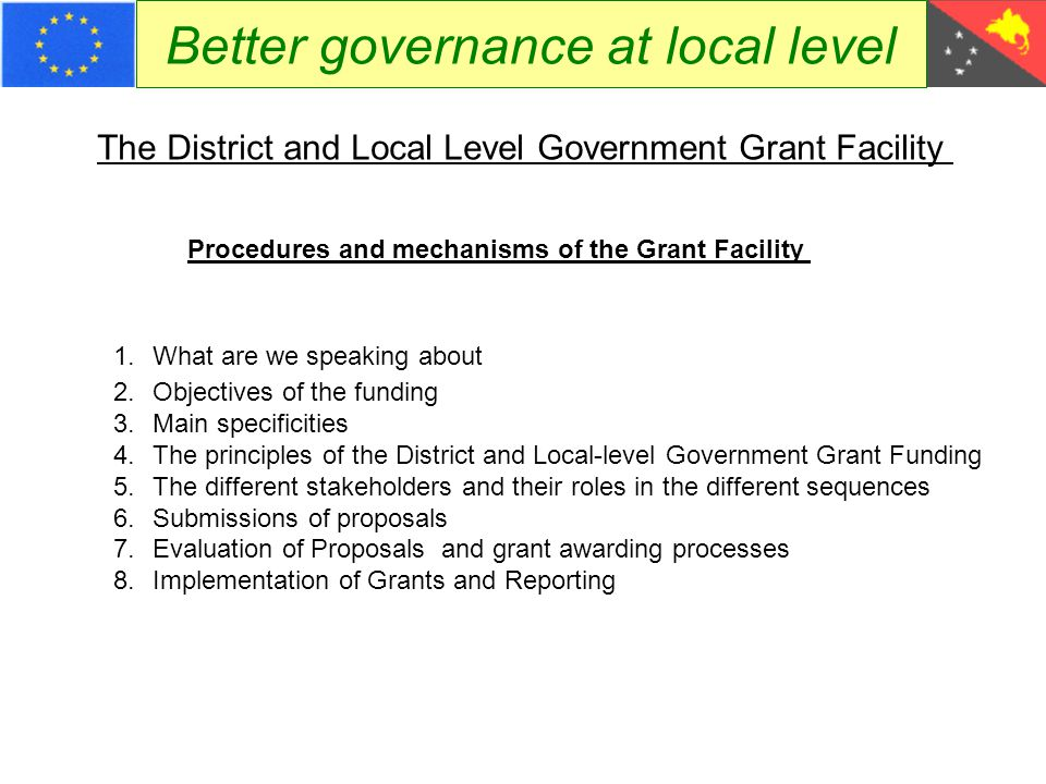 Better governance at local level Main Principles Procedures and mechanisms of the Grant Facility A minimum counterpart funding of 15% Successive six-monthly calls for proposals will include a fine-tuned description of  the grant system, number of grants, deadline etc  the detailed submission procedures  the competitive selection process, inclusive the evaluation criteria Call for proposals No 1 Case study PNG Enforcement of District and LLG