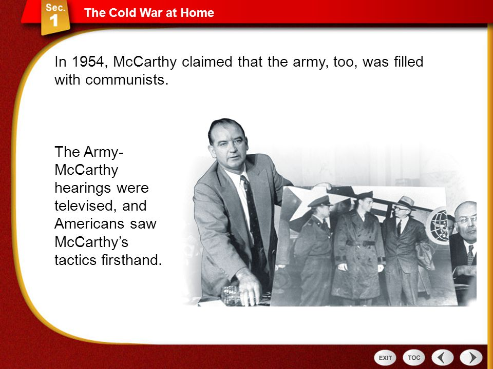 The Cold War at Home In 1954, McCarthy claimed that the army, too, was filled with communists. The Army- McCarthy hearings were televised, and America