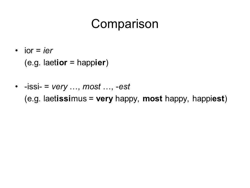 Comparison ior = ier (e.g. laetior = happier) -issi- = very …, most …, -est (e.g.