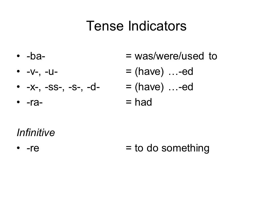 Tense Indicators -ba- = was/were/used to -v-, -u- = (have) …-ed -x-, -ss-, -s-, -d- = (have) …-ed -ra- = had Infinitive -re = to do something