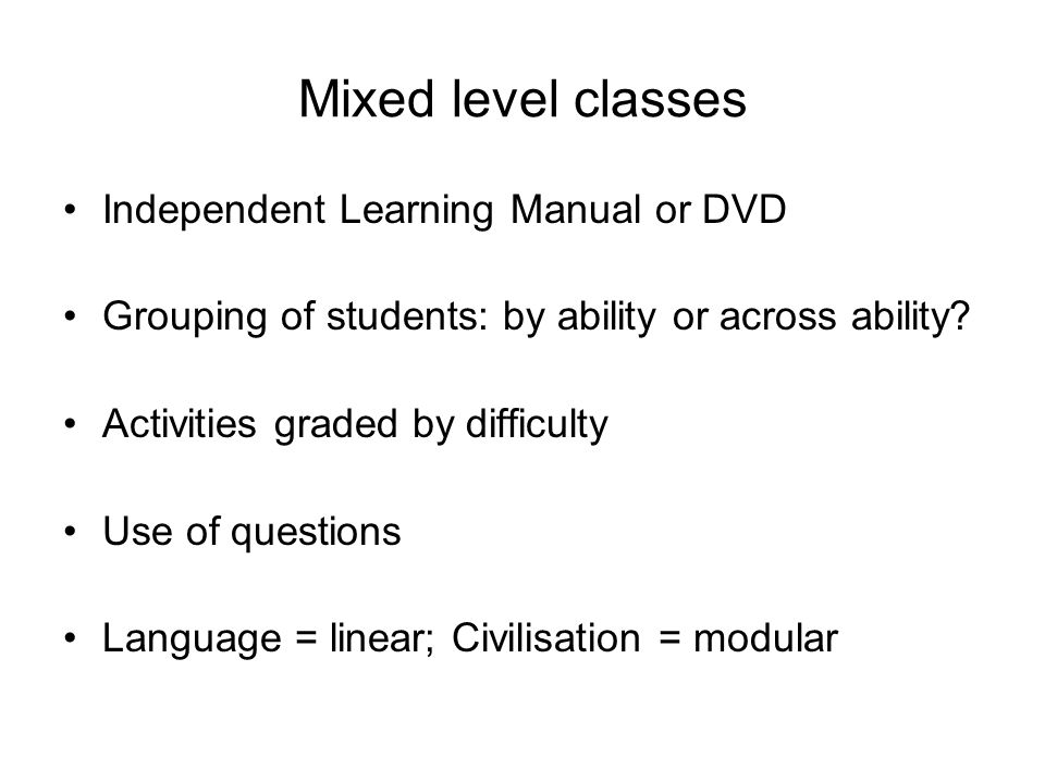 Mixed level classes Independent Learning Manual or DVD Grouping of students: by ability or across ability.