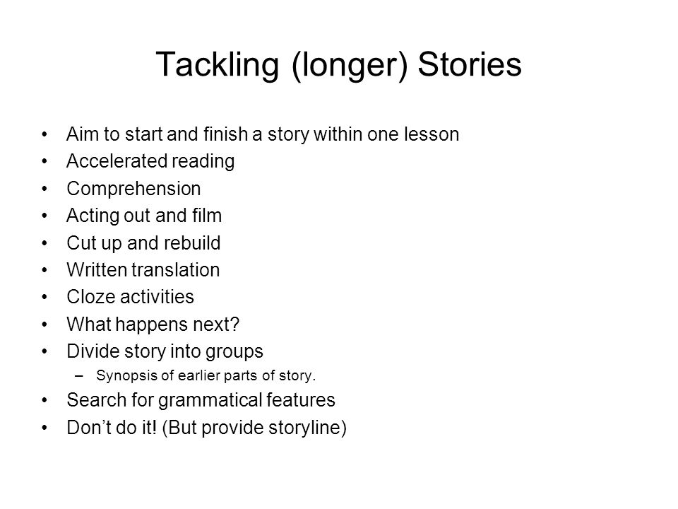 Tackling (longer) Stories Aim to start and finish a story within one lesson Accelerated reading Comprehension Acting out and film Cut up and rebuild Written translation Cloze activities What happens next.
