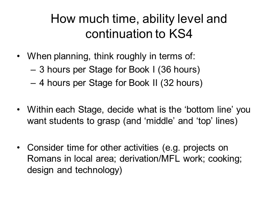 How much time, ability level and continuation to KS4 When planning, think roughly in terms of: –3 hours per Stage for Book I (36 hours) –4 hours per Stage for Book II (32 hours) Within each Stage, decide what is the 'bottom line' you want students to grasp (and 'middle' and 'top' lines) Consider time for other activities (e.g.